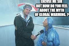 EXCUSE ME SIR BUT HOW DO YOU FEEL ABOUT THE MYTH OF GLOBAL WARMING. ? | made w/ Imgflip meme maker