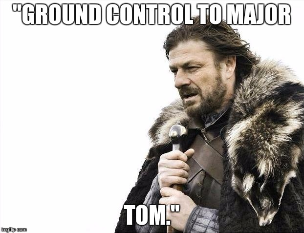 "Brace Yourselves X is Coming Meme | ""GROUND CONTROL TO MAJOR TOM."" 