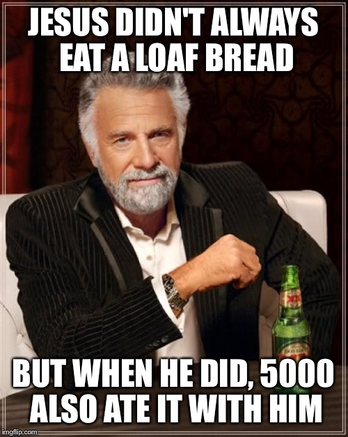 Jesus feeds the multitude | JESUS DIDN'T ALWAYS EAT A LOAF BREAD BUT WHEN HE DID, 5000 ALSO ATE IT WITH HIM | image tagged in memes,the most interesting man in the world,jesus,bread | made w/ Imgflip meme maker