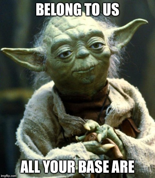 Star Wars Yoda | BELONG TO US ALL YOUR BASE ARE | image tagged in memes,star wars yoda | made w/ Imgflip meme maker
