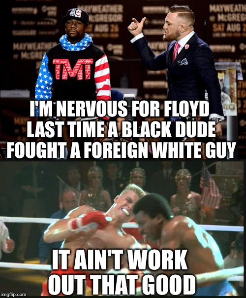 Apollo Mayweather  | I'M NERVOUS FOR FLOYD LAST TIME A BLACK DUDE FOUGHT A FOREIGN WHITE GUY IT AIN'T WORK OUT THAT GOOD | image tagged in floyd mayweather,conner mcgreggor,boxing,mma,ithoughtitwasfunny,floyd | made w/ Imgflip meme maker