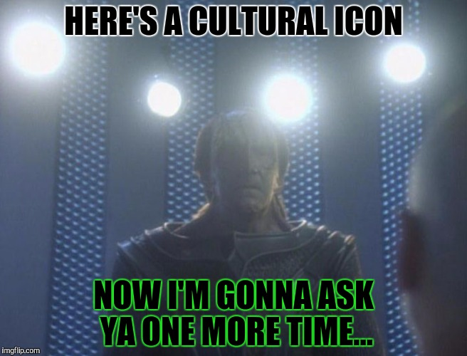 HERE'S A CULTURAL ICON NOW I'M GONNA ASK YA ONE MORE TIME... | made w/ Imgflip meme maker