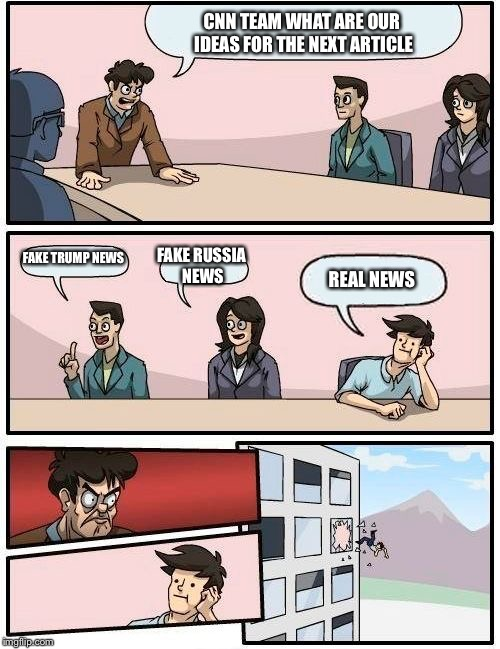 Boardroom Meeting Suggestion Meme | CNN TEAM WHAT ARE OUR IDEAS FOR THE NEXT ARTICLE FAKE TRUMP NEWS FAKE RUSSIA NEWS REAL NEWS | image tagged in memes,boardroom meeting suggestion | made w/ Imgflip meme maker