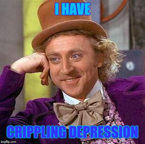 Crippling Depression Wonka | I HAVE CRIPPLING DEPRESSION | image tagged in memes,creepy condescending wonka | made w/ Imgflip meme maker