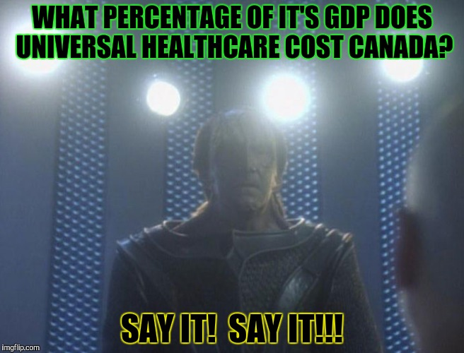 WHAT PERCENTAGE OF IT'S GDP DOES UNIVERSAL HEALTHCARE COST CANADA? SAY IT!  SAY IT!!! | made w/ Imgflip meme maker