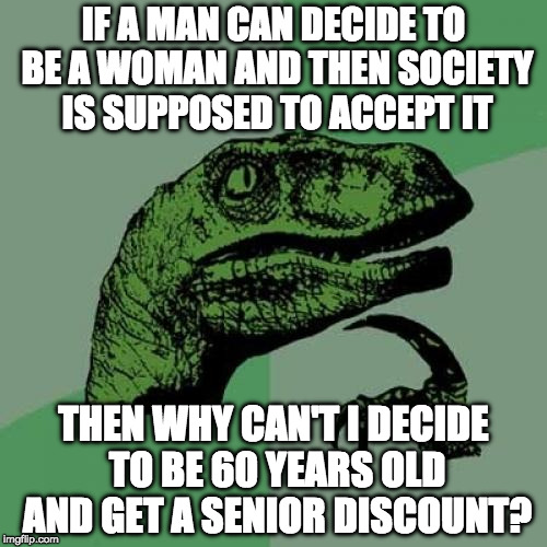 Trans-ageism much?  | IF A MAN CAN DECIDE TO BE A WOMAN AND THEN SOCIETY IS SUPPOSED TO ACCEPT IT THEN WHY CAN'T I DECIDE TO BE 60 YEARS OLD AND GET A SENIOR DISC | image tagged in memes,philosoraptor,transgender,ageism,iwanttobebacon,iwanttobebaconcom | made w/ Imgflip meme maker