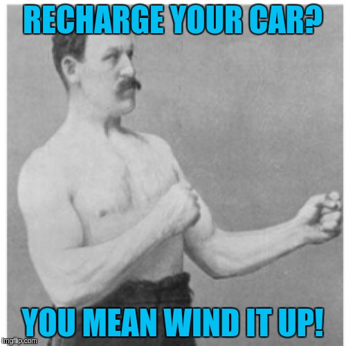 RECHARGE YOUR CAR? YOU MEAN WIND IT UP! | made w/ Imgflip meme maker