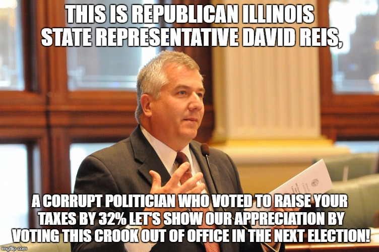 David Reis crook | THIS IS REPUBLICAN ILLINOIS STATE REPRESENTATIVE DAVID REIS, A CORRUPT POLITICIAN WHO VOTED TO RAISE YOUR TAXES BY 32% LET'S SHOW OUR APPREC | image tagged in david reis,illinois,government corruption,crook | made w/ Imgflip meme maker
