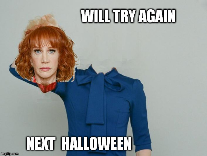badly chosen season | WILL TRY AGAIN NEXT  HALLOWEEN | image tagged in kathy griffin,beheaded | made w/ Imgflip meme maker