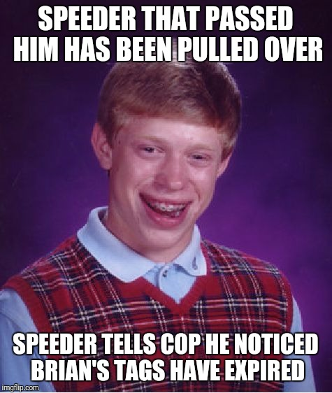 Bad Luck Brian Meme | SPEEDER THAT PASSED HIM HAS BEEN PULLED OVER SPEEDER TELLS COP HE NOTICED BRIAN'S TAGS HAVE EXPIRED | image tagged in memes,bad luck brian | made w/ Imgflip meme maker