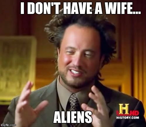 Ancient Aliens Meme | I DON'T HAVE A WIFE... ALIENS | image tagged in memes,ancient aliens | made w/ Imgflip meme maker