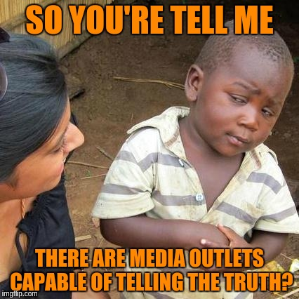 Third World Skeptical Kid Meme | SO YOU'RE TELL ME THERE ARE MEDIA OUTLETS CAPABLE OF TELLING THE TRUTH? | image tagged in memes,third world skeptical kid | made w/ Imgflip meme maker