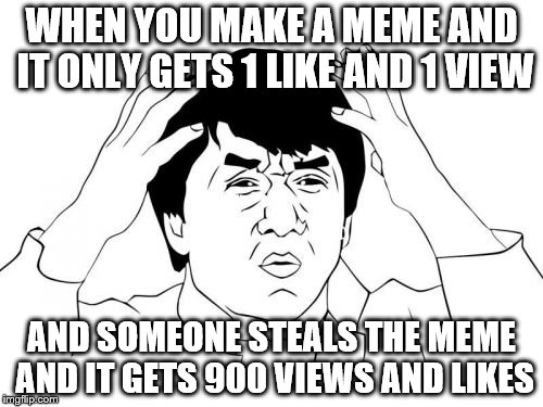 Jackie Chan WTF Meme | WHEN YOU MAKE A MEME AND IT ONLY GETS 1 LIKE AND 1 VIEW AND SOMEONE STEALS THE MEME AND IT GETS 900 VIEWS AND LIKES | image tagged in memes,jackie chan wtf | made w/ Imgflip meme maker