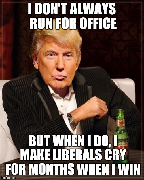 Trump Most Interesting Man In The World | I DON'T ALWAYS RUN FOR OFFICE BUT WHEN I DO, I MAKE LIBERALS CRY FOR MONTHS WHEN I WIN | image tagged in trump most interesting man in the world | made w/ Imgflip meme maker