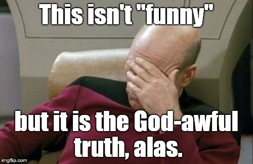 "Captain Picard Facepalm Meme | This isn't ""funny"" but it is the God-awful truth, alas. 