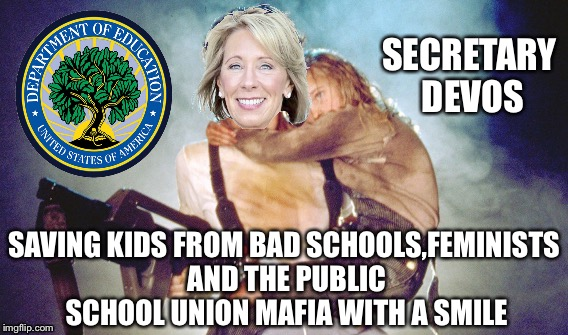Betsy Devos |  SECRETARY DEVOS; SAVING KIDS FROM BAD SCHOOLS,FEMINISTS AND THE PUBLIC SCHOOL UNION MAFIA WITH A SMILE | image tagged in education,betsy devos,maga,teachers,liberals,socialism | made w/ Imgflip meme maker