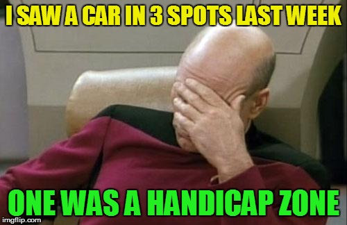 Captain Picard Facepalm Meme | I SAW A CAR IN 3 SPOTS LAST WEEK ONE WAS A HANDICAP ZONE | image tagged in memes,captain picard facepalm | made w/ Imgflip meme maker