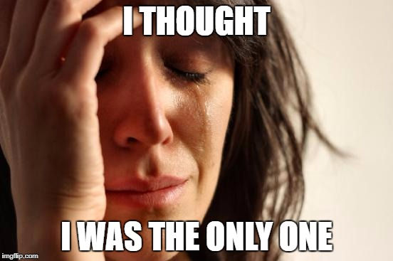 First World Problems Meme | I THOUGHT I WAS THE ONLY ONE | image tagged in memes,first world problems | made w/ Imgflip meme maker
