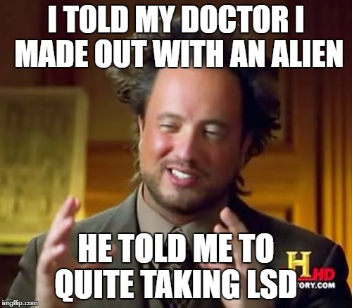 Ancient Aliens Meme | I TOLD MY DOCTOR I MADE OUT WITH AN ALIEN HE TOLD ME TO QUITE TAKING LSD | image tagged in memes,ancient aliens | made w/ Imgflip meme maker
