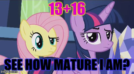 13+16 SEE HOW MATURE I AM? | made w/ Imgflip meme maker