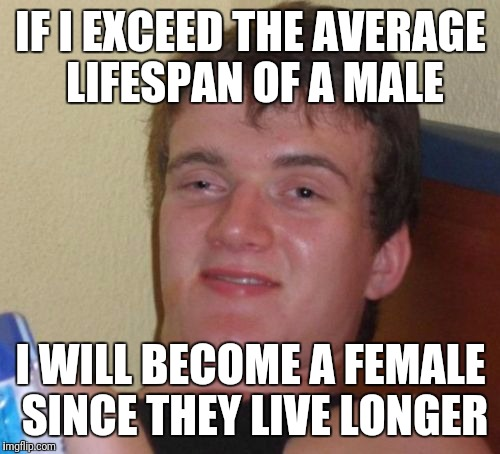 10 Guy Meme | IF I EXCEED THE AVERAGE LIFESPAN OF A MALE I WILL BECOME A FEMALE SINCE THEY LIVE LONGER | image tagged in memes,10 guy | made w/ Imgflip meme maker