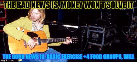 THE BAD NEWS IS, MONEY WON'T SOLVE IT THE GOOD NEWS IS, BASIC EXERCISE +4 FOOD GROUPS, WILL | made w/ Imgflip meme maker