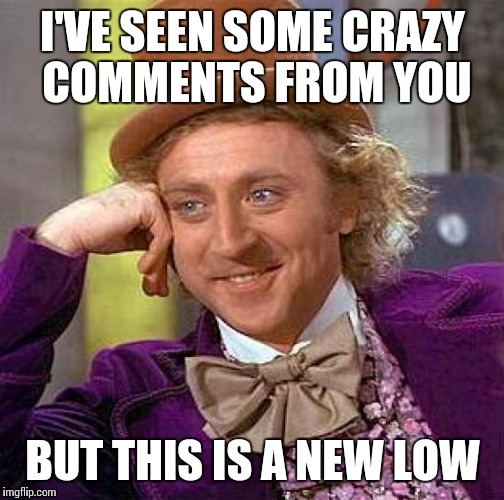 Creepy Condescending Wonka Meme | I'VE SEEN SOME CRAZY COMMENTS FROM YOU BUT THIS IS A NEW LOW | image tagged in memes,creepy condescending wonka | made w/ Imgflip meme maker