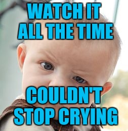 Skeptical Baby Meme | WATCH IT ALL THE TIME COULDN'T STOP CRYING | image tagged in memes,skeptical baby | made w/ Imgflip meme maker