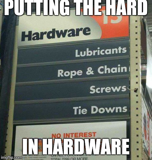 For a small fee they will do home deliveries too. | PUTTING THE HARD IN HARDWARE | image tagged in hard choice to make,naughty | made w/ Imgflip meme maker