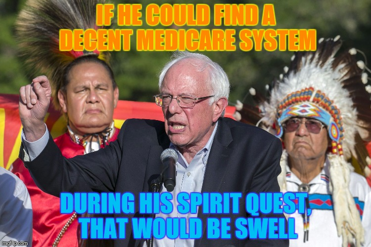 IF HE COULD FIND A DECENT MEDICARE SYSTEM DURING HIS SPIRIT QUEST, THAT WOULD BE SWELL | made w/ Imgflip meme maker