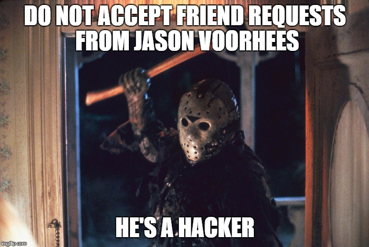 Don't accept a friend request from... | DO NOT ACCEPT FRIEND REQUESTS FROM JASON VOORHEES HE'S A HACKER | image tagged in jason voorhees,friend request,hacker | made w/ Imgflip meme maker