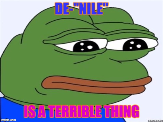 "DE-""NILE"" IS A TERRIBLE THING 