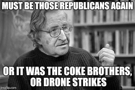 MUST BE THOSE REPUBLICANS AGAIN OR IT WAS THE COKE BROTHERS, OR DRONE STRIKES | made w/ Imgflip meme maker