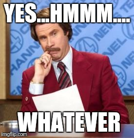 YES...HMMM.... WHATEVER | image tagged in anchorman thinking | made w/ Imgflip meme maker