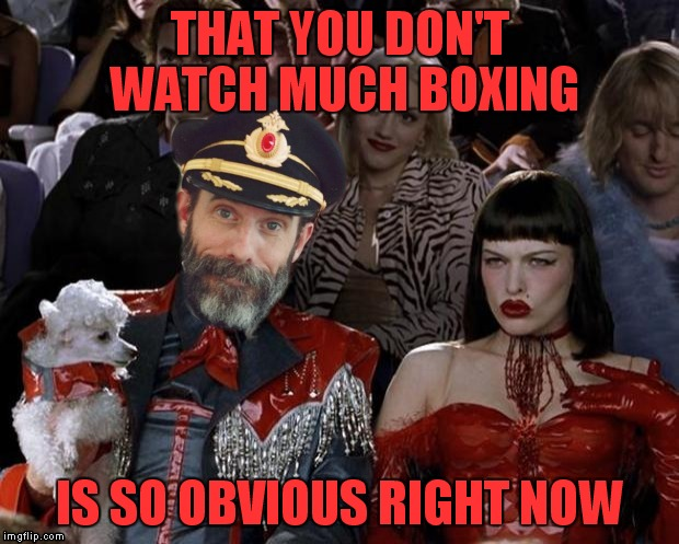 Captain right now | THAT YOU DON'T WATCH MUCH BOXING IS SO OBVIOUS RIGHT NOW | image tagged in captain right now | made w/ Imgflip meme maker