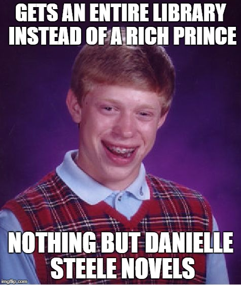 Bad Luck Brian Meme | GETS AN ENTIRE LIBRARY INSTEAD OF A RICH PRINCE NOTHING BUT DANIELLE STEELE NOVELS | image tagged in memes,bad luck brian | made w/ Imgflip meme maker