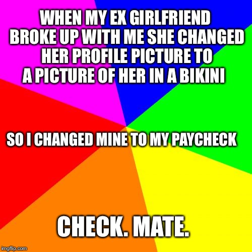 Blank Colored Background | WHEN MY EX GIRLFRIEND BROKE UP WITH ME SHE CHANGED HER PROFILE PICTURE TO A PICTURE OF HER IN A BIKINI CHECK. MATE. SO I CHANGED MINE TO MY  | image tagged in memes,blank colored background | made w/ Imgflip meme maker