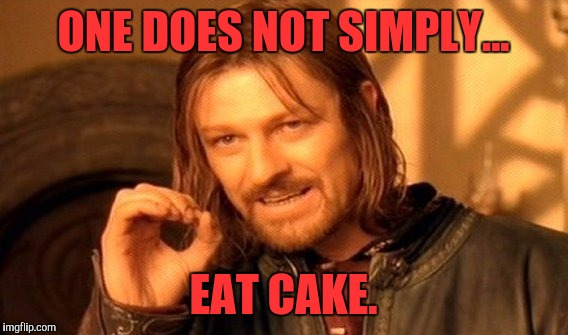 One Does Not Simply Meme | ONE DOES NOT SIMPLY... EAT CAKE. | image tagged in memes,one does not simply | made w/ Imgflip meme maker