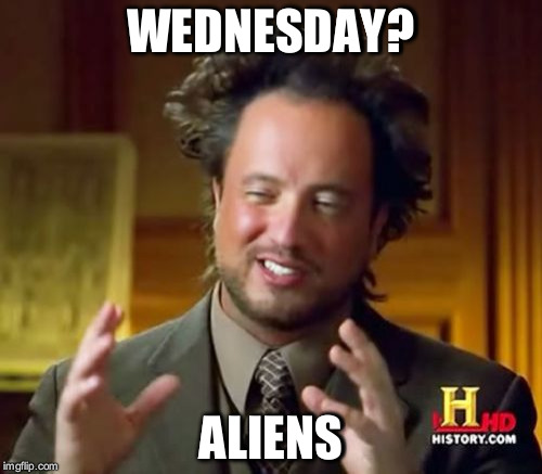 Ancient Aliens Meme | WEDNESDAY? ALIENS | image tagged in memes,ancient aliens | made w/ Imgflip meme maker