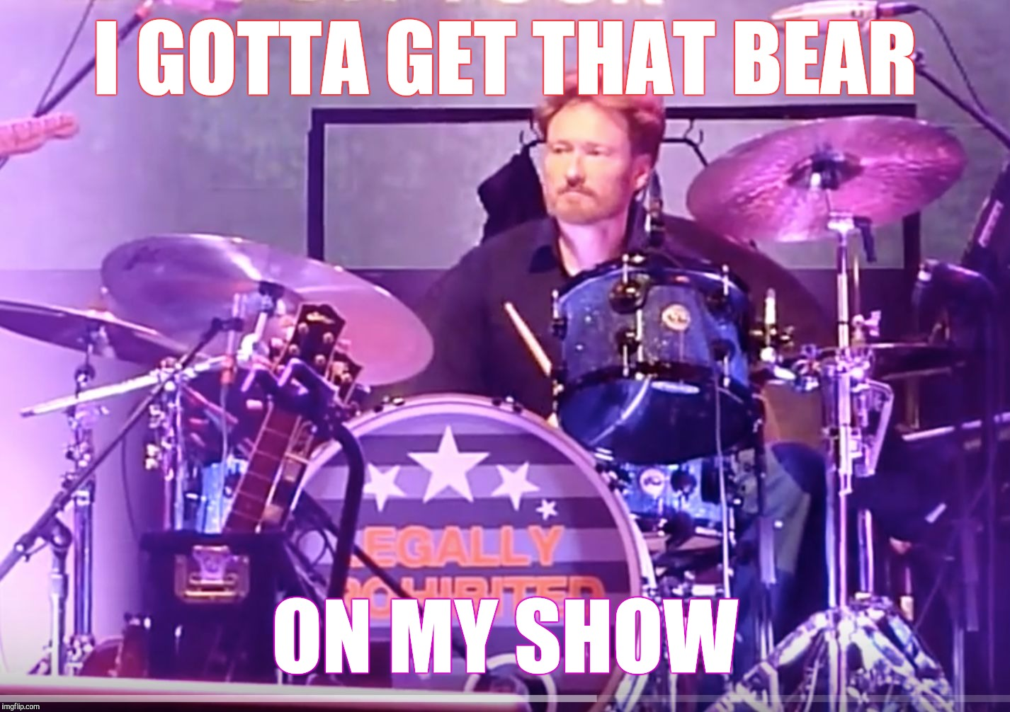 Memes, drums | I GOTTA GET THAT BEAR ON MY SHOW | image tagged in memes,drums | made w/ Imgflip meme maker