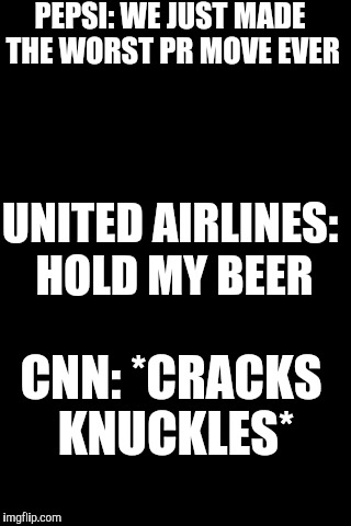 Black Background | PEPSI: WE JUST MADE THE WORST PR MOVE EVER UNITED AIRLINES: HOLD MY BEER CNN: *CRACKS KNUCKLES* | image tagged in black background | made w/ Imgflip meme maker