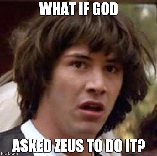 Conspiracy Keanu Meme | WHAT IF GOD ASKED ZEUS TO DO IT? | image tagged in memes,conspiracy keanu | made w/ Imgflip meme maker