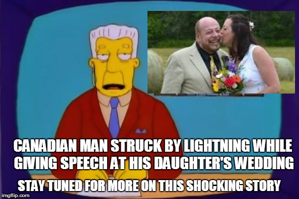 CANADIAN MAN STRUCK BY LIGHTNING WHILE GIVING SPEECH AT HIS DAUGHTER'S WEDDING STAY TUNED FOR MORE ON THIS SHOCKING STORY | image tagged in struck by lightning | made w/ Imgflip meme maker