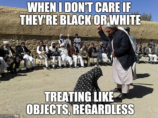 WHEN I DON'T CARE IF THEY'RE BLACK OR WHITE TREATING LIKE OBJECTS, REGARDLESS | made w/ Imgflip meme maker