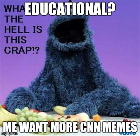 EDUCATIONAL? ME WANT MORE CNN MEMES | made w/ Imgflip meme maker