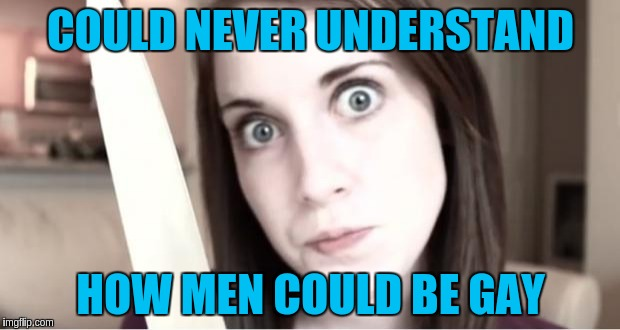 COULD NEVER UNDERSTAND HOW MEN COULD BE GAY | made w/ Imgflip meme maker