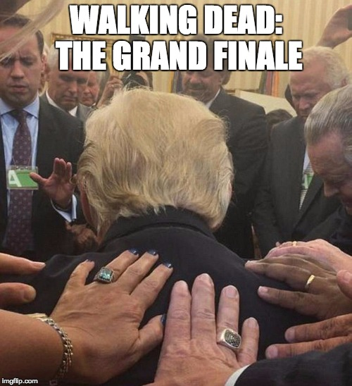 WALKING DEAD: THE GRAND FINALE | image tagged in trump,walking dead | made w/ Imgflip meme maker