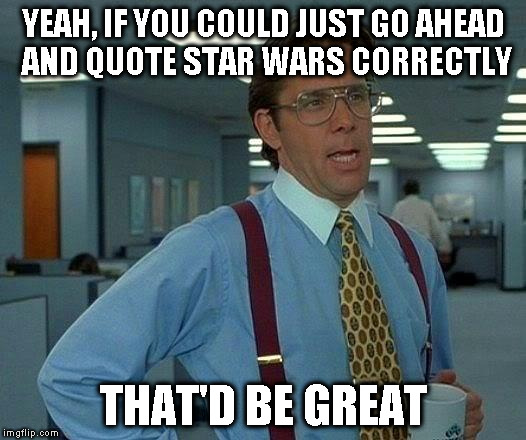 YEAH, IF YOU COULD JUST GO AHEAD AND QUOTE STAR WARS CORRECTLY THAT'D BE GREAT | image tagged in memes,that would be great | made w/ Imgflip meme maker