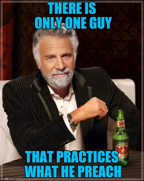 The Most Interesting Man In The World Meme | THERE IS ONLY ONE GUY THAT PRACTICES WHAT HE PREACH | image tagged in memes,the most interesting man in the world | made w/ Imgflip meme maker