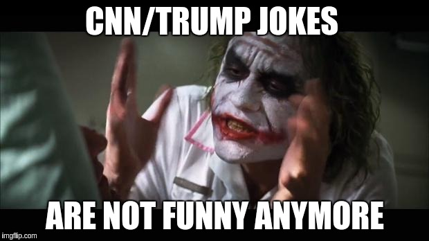 CNN/TRUMP JOKES ARE NOT FUNNY ANYMORE | made w/ Imgflip meme maker